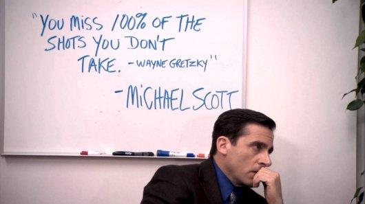 """""You miss 100% of the shots you don't take."" - Wayne Gretzky"" - Michael Scott"